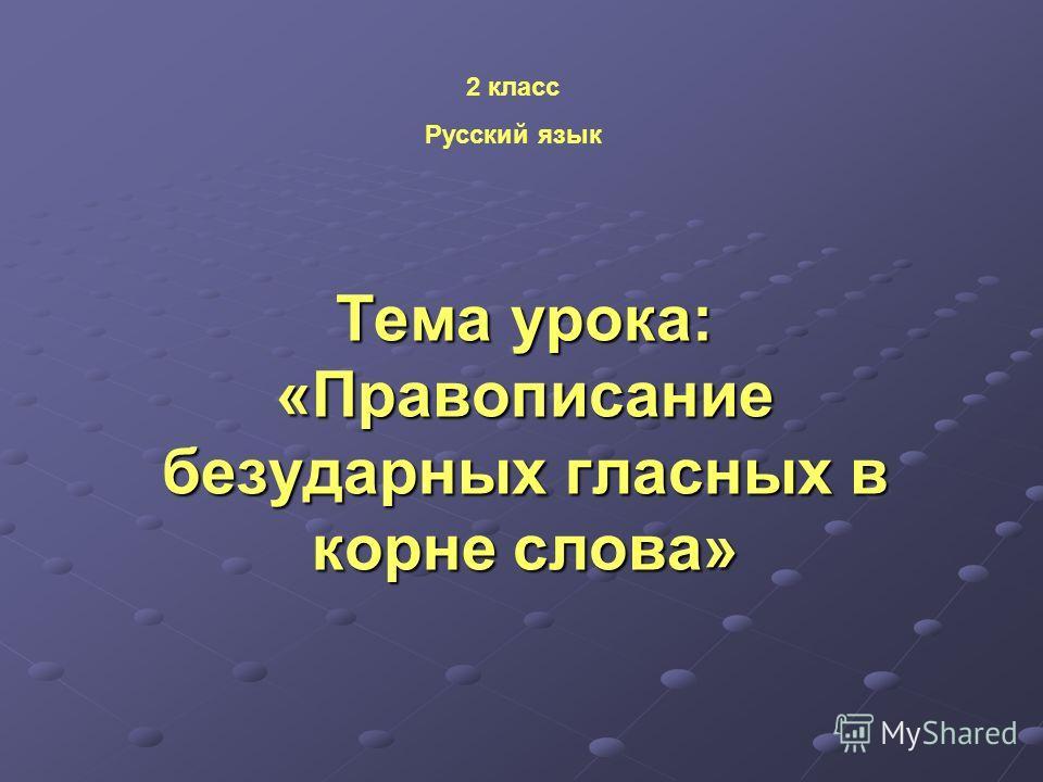 Тема урока: «Правописание безударных гласных в корне слова» 2 класс Русский язык