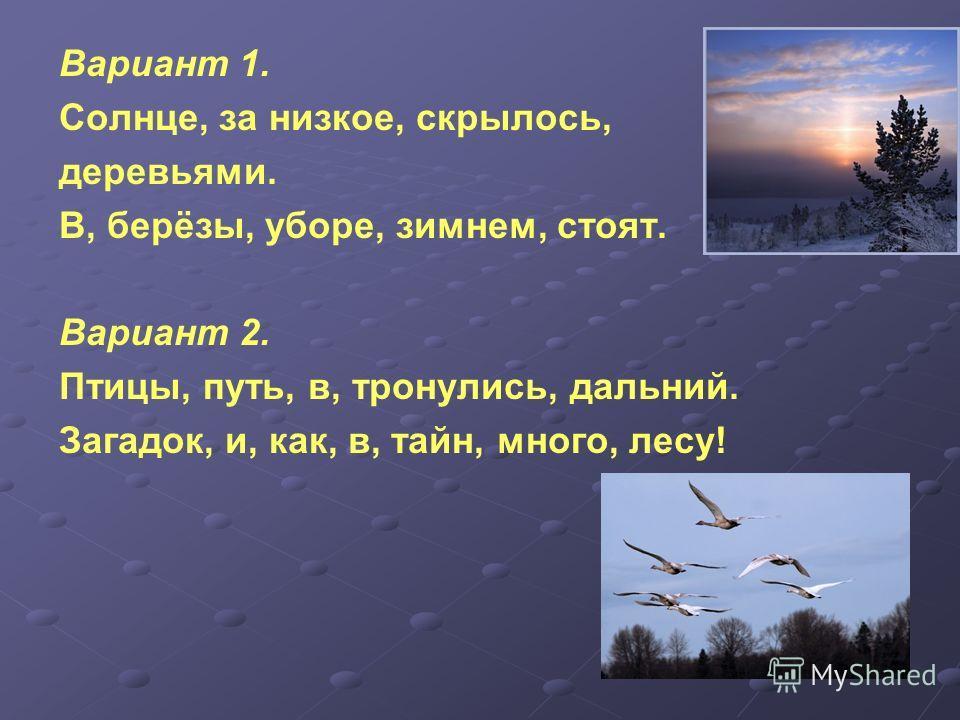 Вариант 1. Солнце, за низкое, скрылось, деревьями. В, берёзы, уборе, зимнем, стоят. Вариант 2. Птицы, путь, в, тронулись, дальний. Загадок, и, как, в, тайн, много, лесу!