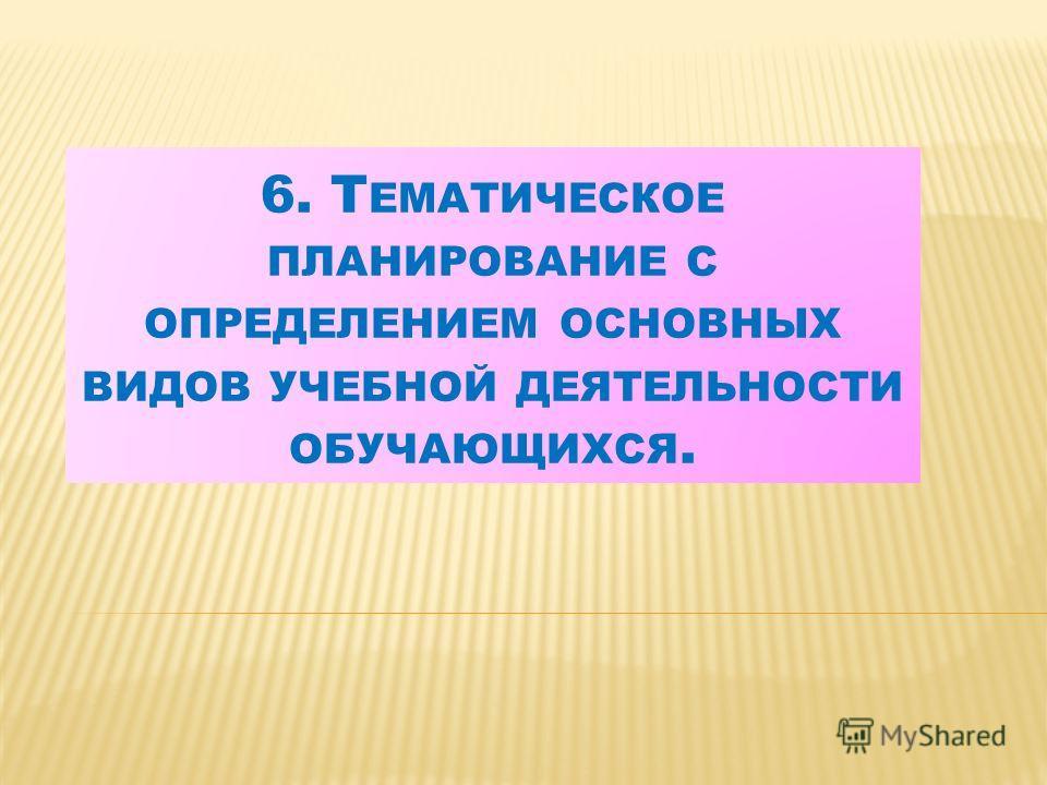 6. Т ЕМАТИЧЕСКОЕ ПЛАНИРОВАНИЕ С ОПРЕДЕЛЕНИЕМ ОСНОВНЫХ ВИДОВ УЧЕБНОЙ ДЕЯТЕЛЬНОСТИ ОБУЧАЮЩИХСЯ.