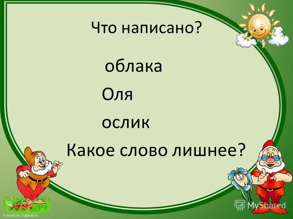 FokinaLida.75@mail.ru Что написано? облака Оля ослик Какое слово лишнее?