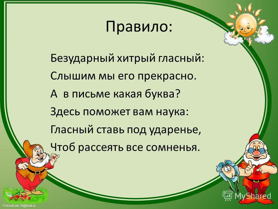 FokinaLida.75@mail.ru Правило: Безударный хитрый гласный: Слышим мы его прекрасно. А в письме какая буква? Здесь поможет вам наука: Гласный ставь под ударенье, Чтоб рассеять все сомненья.