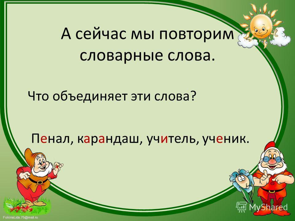 FokinaLida.75@mail.ru А сейчас мы повторим словарные слова. Что объединяет эти слова? Пенал, карандаш, учитель, ученик.