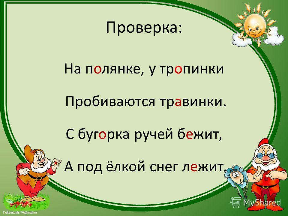 FokinaLida.75@mail.ru Проверка: На полянке, у тропинки Пробиваются травинки. С бугорка ручей бежит, А под ёлкой снег лежит.