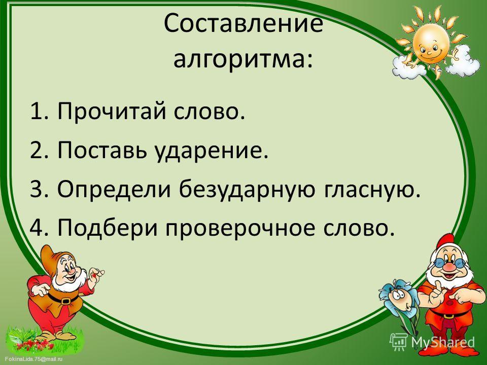 FokinaLida.75@mail.ru Составление алгоритма: 1. Прочитай слово. 2. Поставь ударение. 3. Определи безударную гласную. 4. Подбери проверочное слово.
