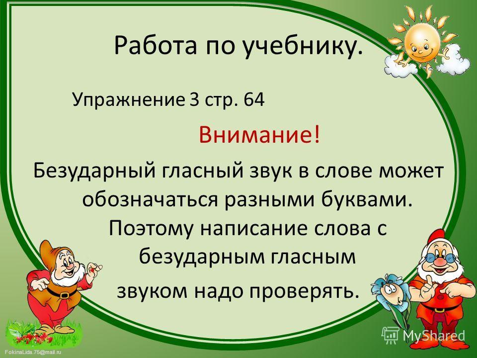 FokinaLida.75@mail.ru Работа по учебнику. Упражнение 3 стр. 64 Внимание! Безударный гласный звук в слове может обозначаться разными буквами. Поэтому написание слова с безударным гласным звуком надо проверять.