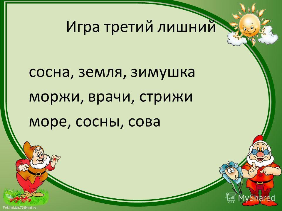 FokinaLida.75@mail.ru Игра третий лишний сосна, земля, зимушка моржи, врачи, стрижи море, сосны, сова