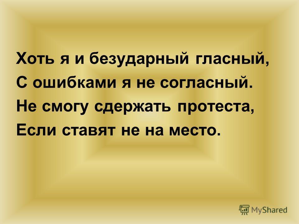 Хоть я и безударный гласный, С ошибками я не согласный. Не смогу сдержать протеста, Если ставят не на место.