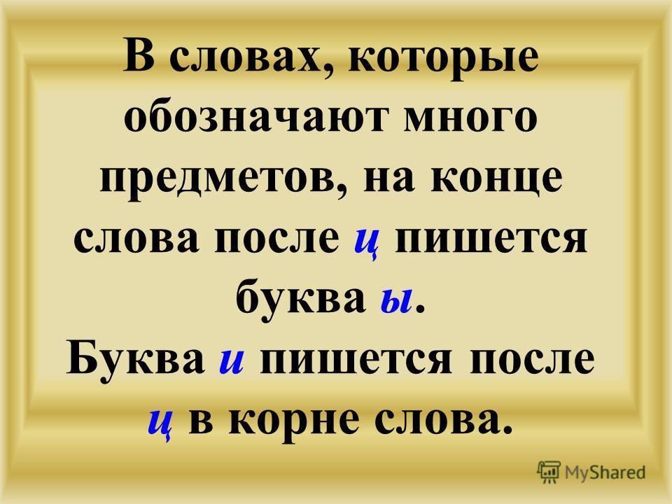 В словах, которые обозначают много предметов, на конце слова после ц пишется буква ы. Буква и пишется после ц в корне слова.