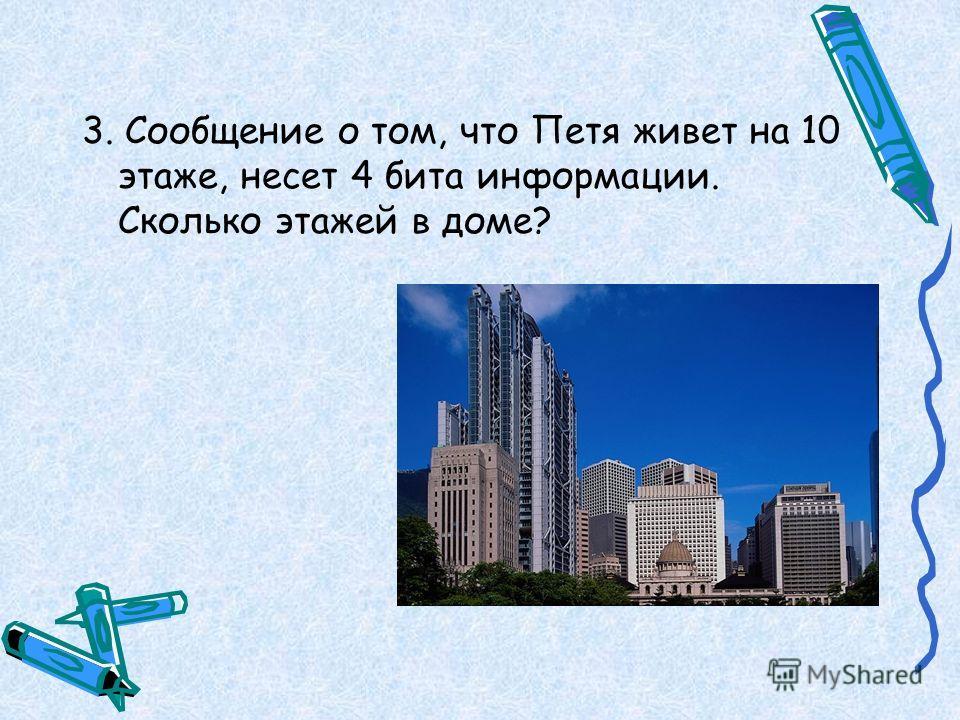 3. Сообщение о том, что Петя живет на 10 этаже, несет 4 бита информации. Сколько этажей в доме?