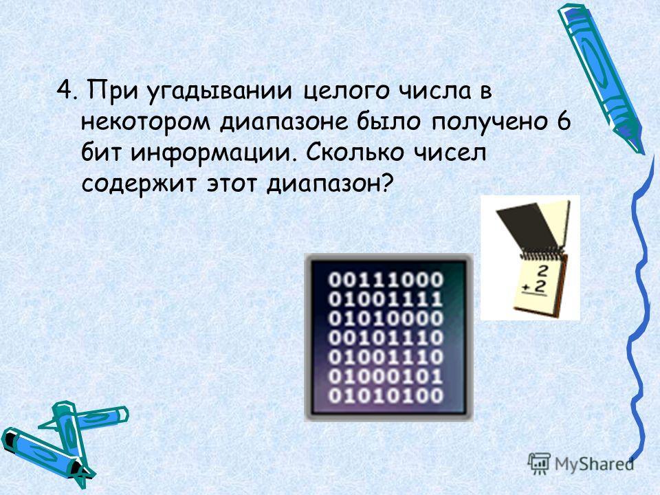 4. При угадывании целого числа в некотором диапазоне было получено 6 бит информации. Сколько чисел содержит этот диапазон?