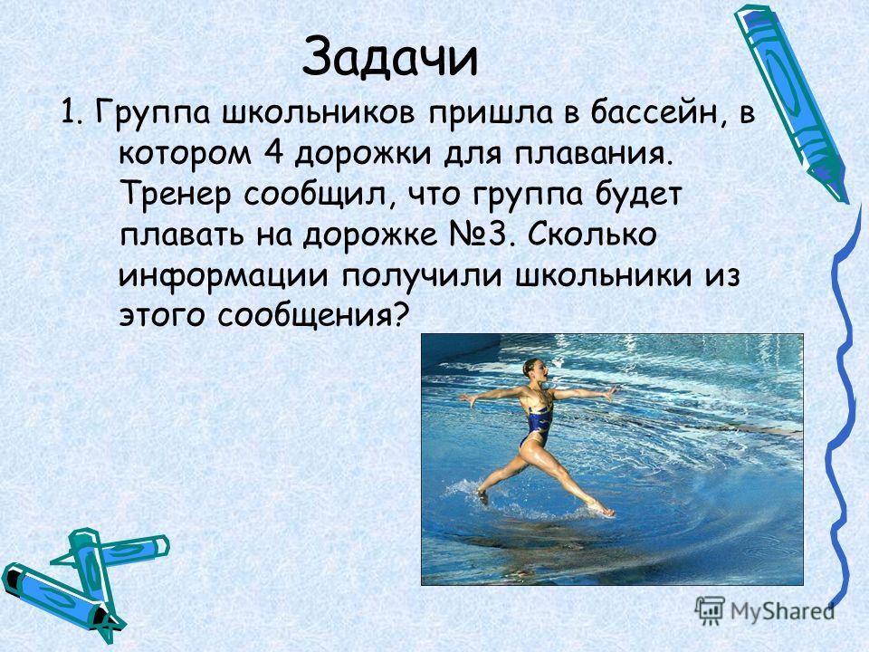 Задачи 1. Группа школьников пришла в бассейн, в котором 4 дорожки для плавания. Тренер сообщил, что группа будет плавать на дорожке 3. Сколько информации получили школьники из этого сообщения?