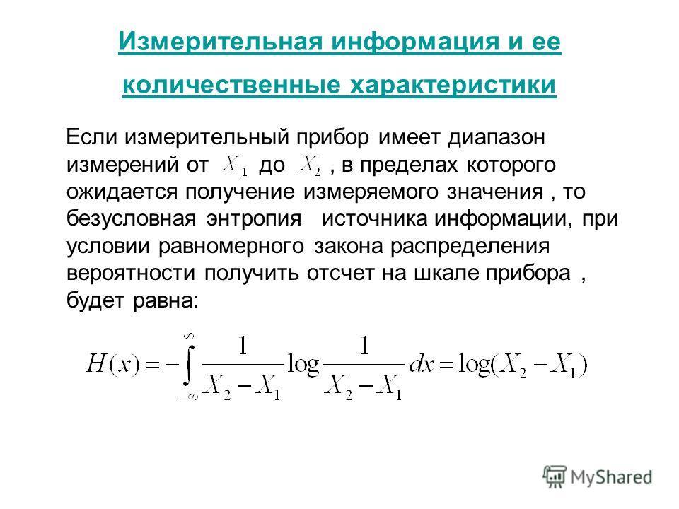 Измерительная информация и ее количественные характеристики Если измерительный прибор имеет диапазон измерений от до, в пределах которого ожидается получение измеряемого значения, то безусловная энтропия источника информации, при условии равномерного