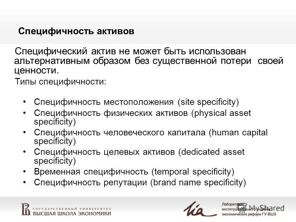 Специфичность активов Специфичность местоположения (site specificity) Специфичность физических активов (physical asset specificity) Специфичность человеческого капитала (human capital specificity) Специфичность целевых активов (dedicated asset specif