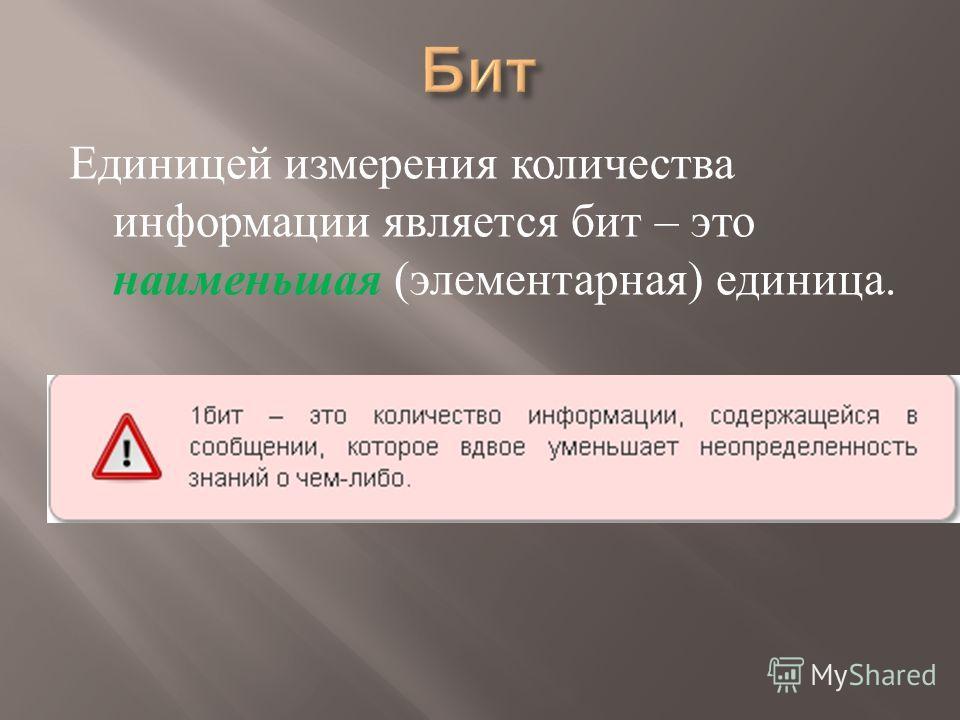 Единицей измерения количества информации является бит – это наименьшая ( элементарная ) единица.