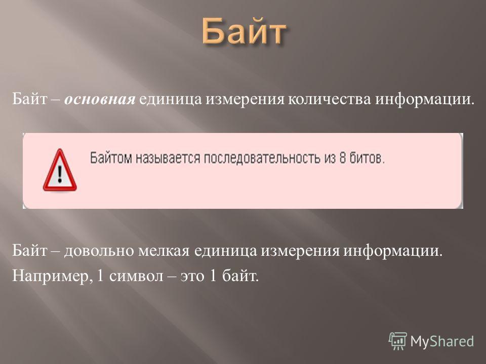Байт – основная единица измерения количества информации. Байт – довольно мелкая единица измерения информации. Например, 1 символ – это 1 байт.