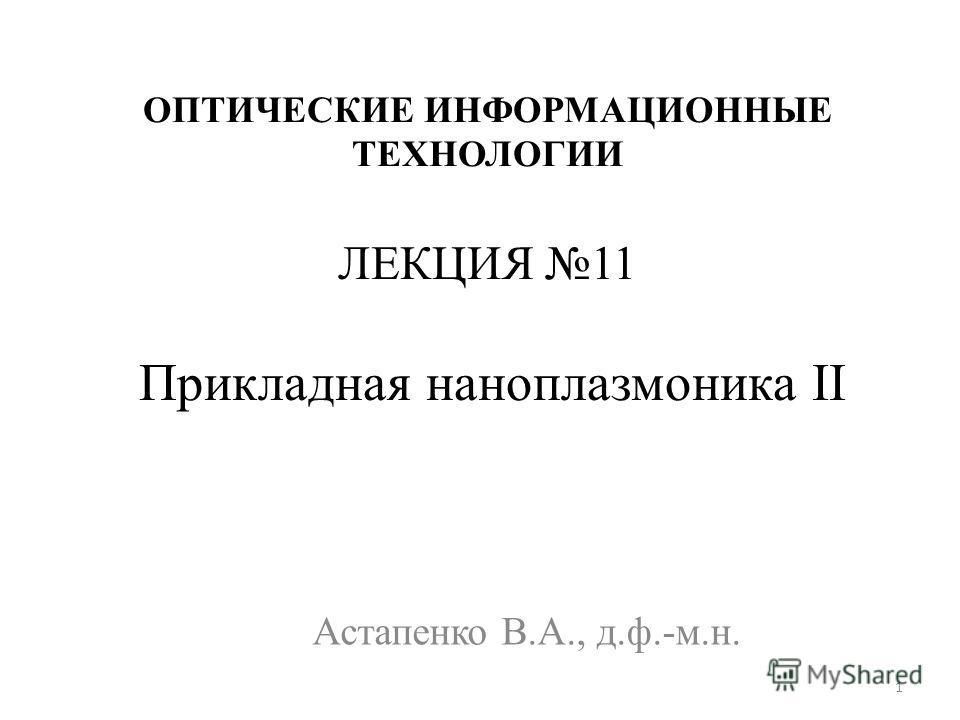 ОПТИЧЕСКИЕ ИНФОРМАЦИОННЫЕ ТЕХНОЛОГИИ ЛЕКЦИЯ 11 Прикладная наноплазмоника II Астапенко В.А., д.ф.-м.н. 1