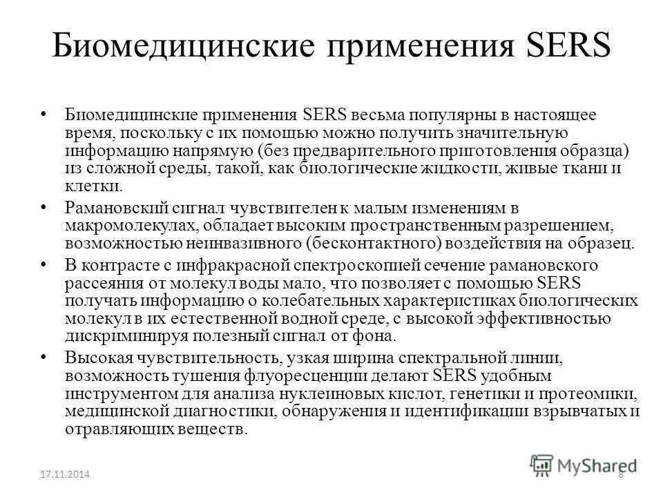 Биомедицинские применения SERS Биомедицинские применения SERS весьма популярны в настоящее время, поскольку с их помощью можно получить значительную информацию напрямую (без предварительного приготовления образца) из сложной среды, такой, как биологи