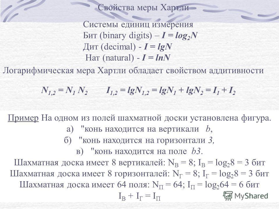 Логарифмическая мера Хартли обладает свойством аддитивности Свойства меры Хартли N 1,2 = N 1 N 2 I 1,2 = lgN 1,2 = lgN 1 + lgN 2 = I 1 + I 2 Системы единиц измерения Бит (binary digits) – I = log 2 N Дит (decimal) - I = lgN Нат (natural) - I = lnN Пр