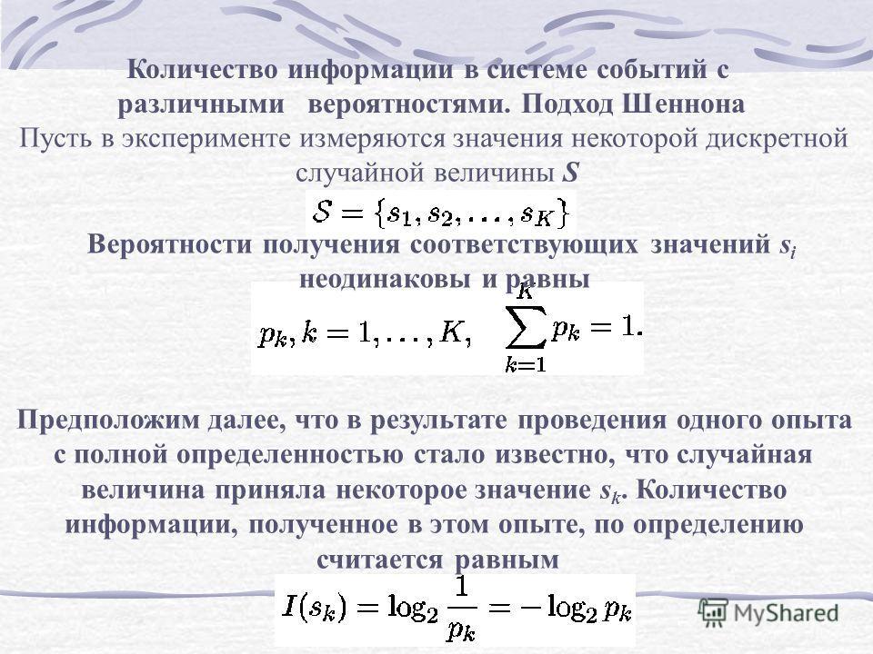 Количество информации в системе событий с различными вероятностями. Подход Шеннона Пусть в эксперименте измеряются значения некоторой дискретной случайной величины S Вероятности получения соответствующих значений s i неодинаковы и равны Предположим д