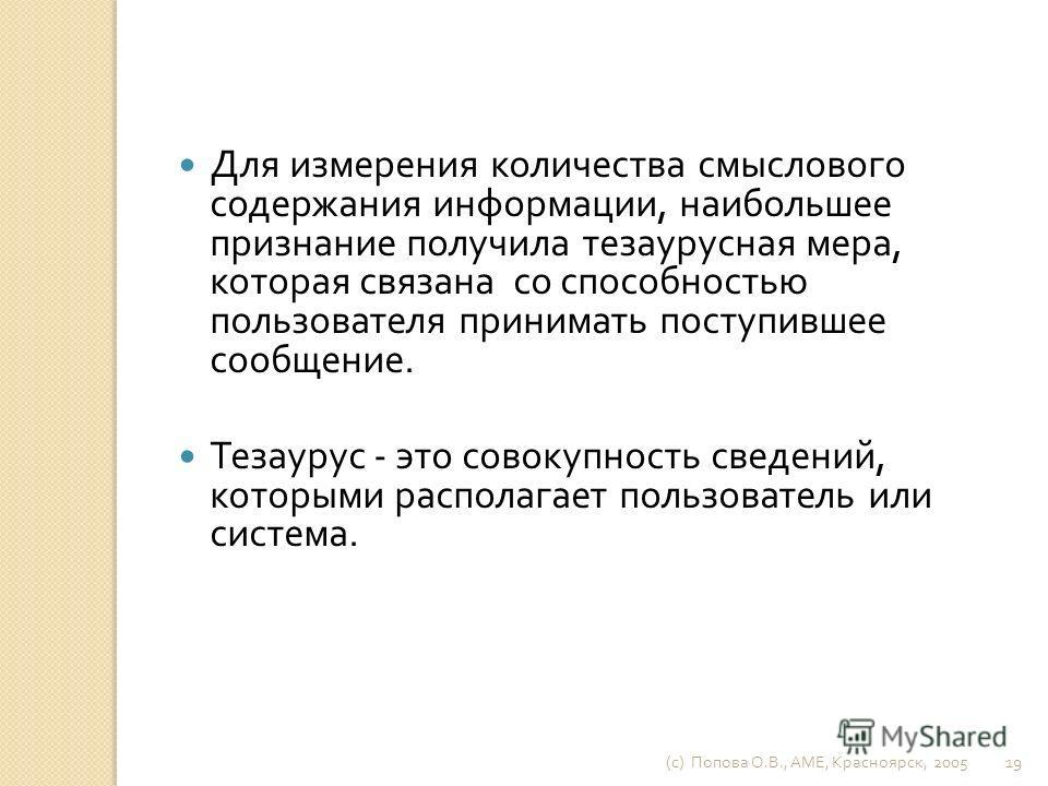 (c) Попова О. В., AME, Красноярск, 2005 18 Семантическая ( смысловая ) теория информации связана с семиотикой – теорией знаковых систем. Знаковые системы – это естественные и искусственные языки. Они служат средством обмена информацией между высокоор