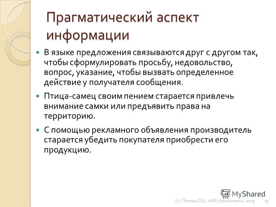 (c) Попова О. В., AME, Красноярск, 2005 24 Цель – опережающее отражение, модель будущего результата деятельности. Цель является высшим уровнем передачи информации. Информация передается для того, чтобы вызвать соответствующий отклик у ее получателя.
