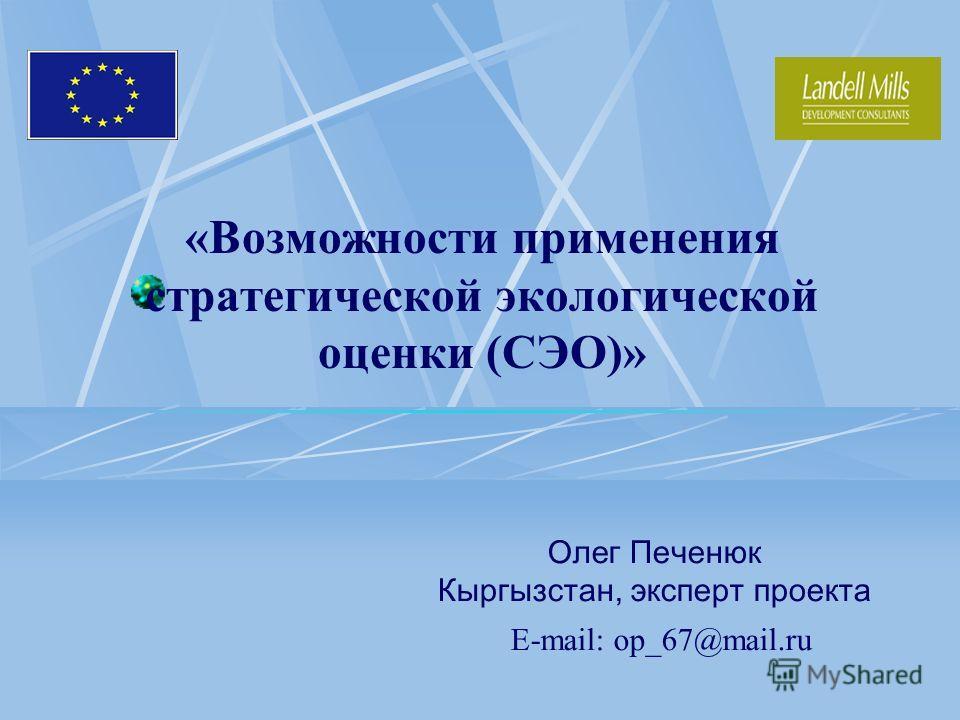 «Возможности применения стратегической экологической оценки (СЭО)» О лег Печенюк Кыргызстан, эксперт проекта E-mail: op_67@mail.ru