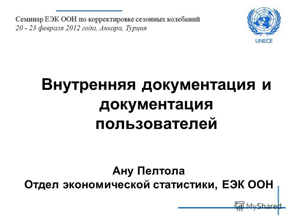 Внутренняя документация и документация пользователей Ану Пелтола Отдел экономической статистики, ЕЭК ООН Семинар ЕЭК ООН по корректировке сезонных колебаний 20 - 23 февраля 2012 года, Анкара, Турция
