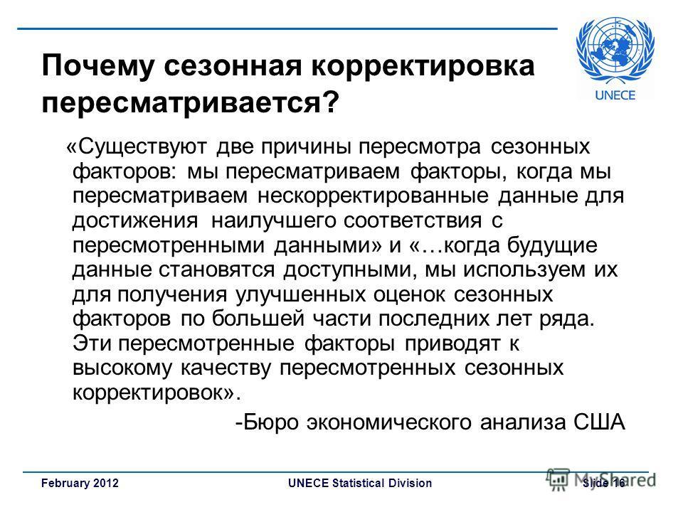 UNECE Statistical Division Slide 16February 2012 Почему сезонная корректировка пересматривается? «Существуют две причины пересмотра сезонных факторов: мы пересматриваем факторы, когда мы пересматриваем нескорректированные данные для достижения наилуч