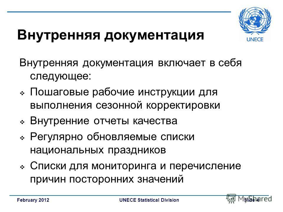 UNECE Statistical Division Slide 4February 2012 Внутренняя документация Внутренняя документация включает в себя следующее: Пошаговые рабочие инструкции для выполнения сезонной корректировки Внутренние отчеты качества Регулярно обновляемые списки наци