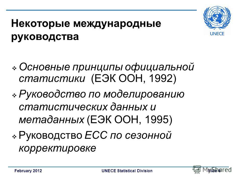 UNECE Statistical Division Slide 6February 2012 Основные принципы официальной статистики (ЕЭК ООН, 1992) Руководство по моделированию статистических данных и метаданных (ЕЭК ООН, 1995) Руководство ЕСС по сезонной корректировке Некоторые международные