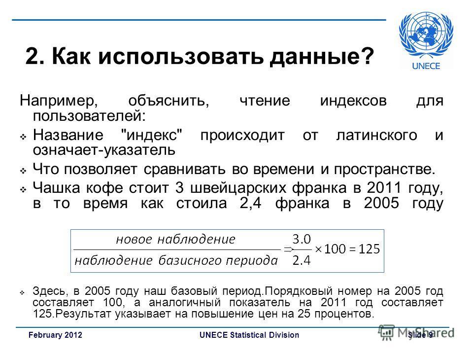 UNECE Statistical Division Slide 9February 2012 2. Как использовать данные? Например, объяснить, чтение индексов для пользователей: Название