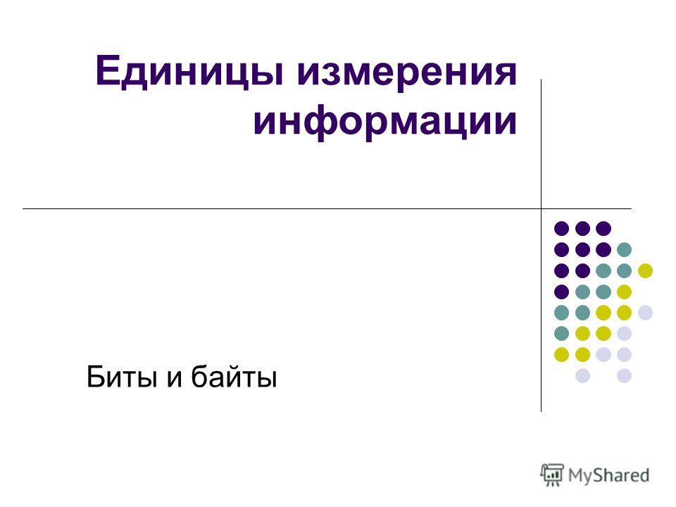 Единицы измерения информации Биты и байты