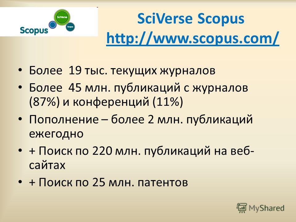 SciVerse Scopus http://www.scopus.com/ Более 19 тыс. текущих журналов Более 45 млн. публикаций с журналов (87%) и конференций (11%) Пополнение – более 2 млн. публикаций ежегодно + Поиск по 220 млн. публикаций на веб- сайтах + Поиск по 25 млн. патенто