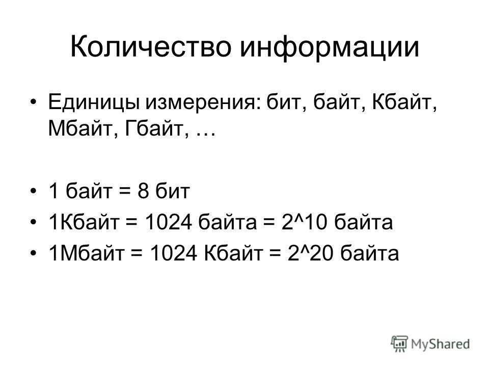 Количество информации Единицы измерения: бит, байт, Кбайт, Мбайт, Гбайт, … 1 байт = 8 бит 1Кбайт = 1024 байта = 2^10 байта 1Мбайт = 1024 Кбайт = 2^20 байта