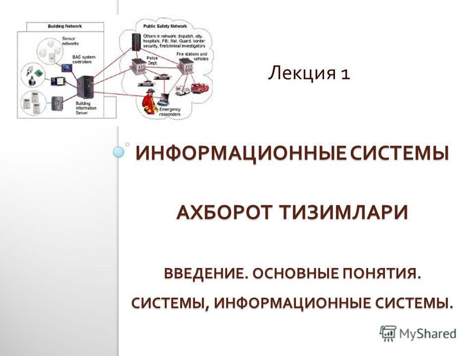 ИНФОРМАЦИОННЫЕ СИСТЕМЫ АХБОРОТ ТИЗИМЛАРИ ВВЕДЕНИЕ. ОСНОВНЫЕ ПОНЯТИЯ. СИСТЕМЫ, ИНФОРМАЦИОННЫЕ СИСТЕМЫ. Лекция 1