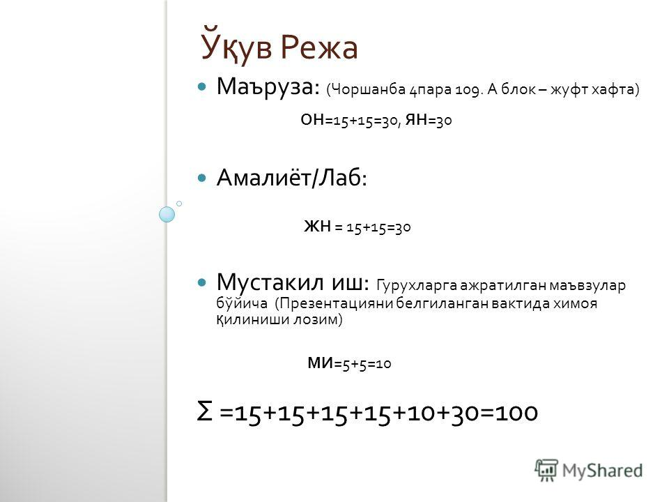 Ў қ ув Режа Маъруза : ( Чоршанба 4 пара 109. А блок – жуфт хафта ) ОН =15+15=30, ЯН =30 Амалиёт/Лаб : ЖН = 15+15=30 Мустакил иш : Гурухларга ажратилган маъвзулар бўйича ( Презентацияни белгиланган вактида химоя қ илиниши лозим ) МИ =5+5=10 Σ = 15+15+
