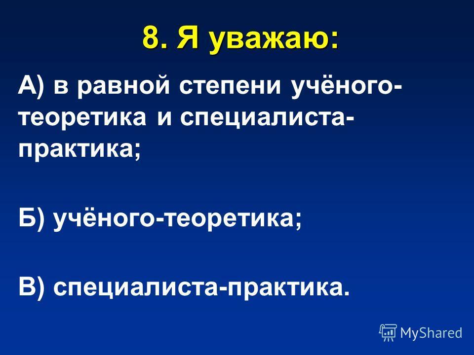 8. Я уважаю: А) в равной степени учёного- теоретика и специалиста- практика; Б) учёного-теоретика; В) специалиста-практика.