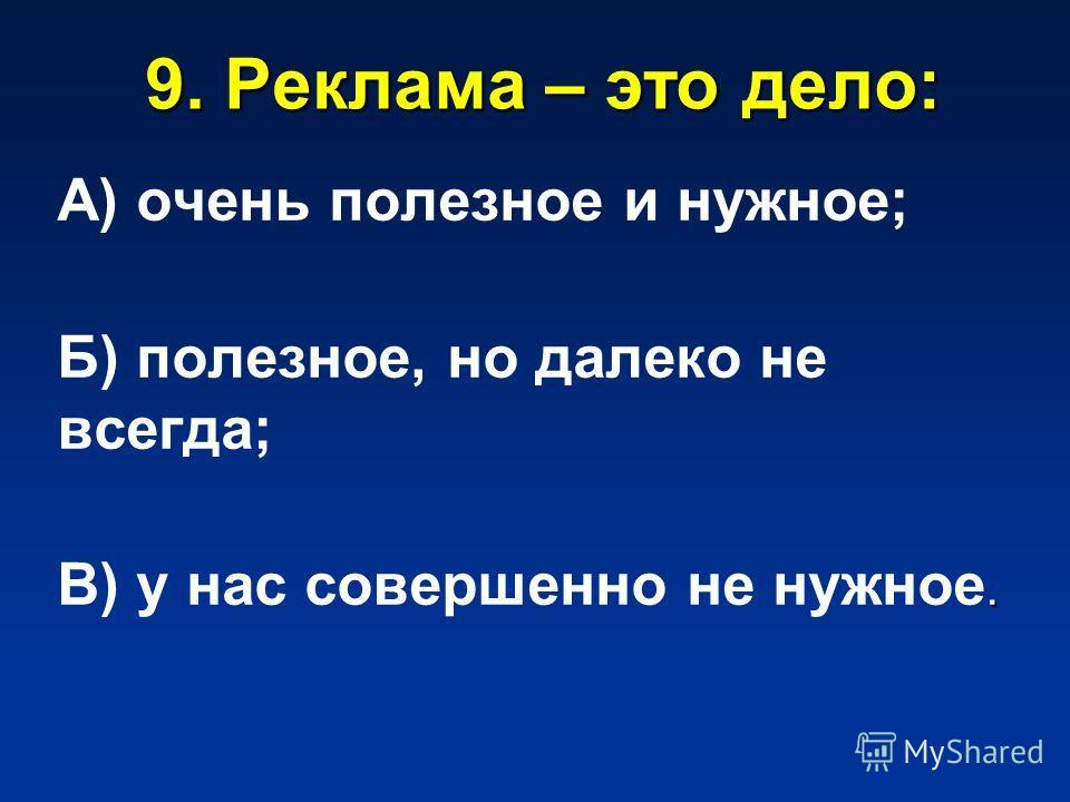 9. Реклама – это дело: А) очень полезное и нужное; Б) полезное, но далеко не всегда;. В) у нас совершенно не нужное.