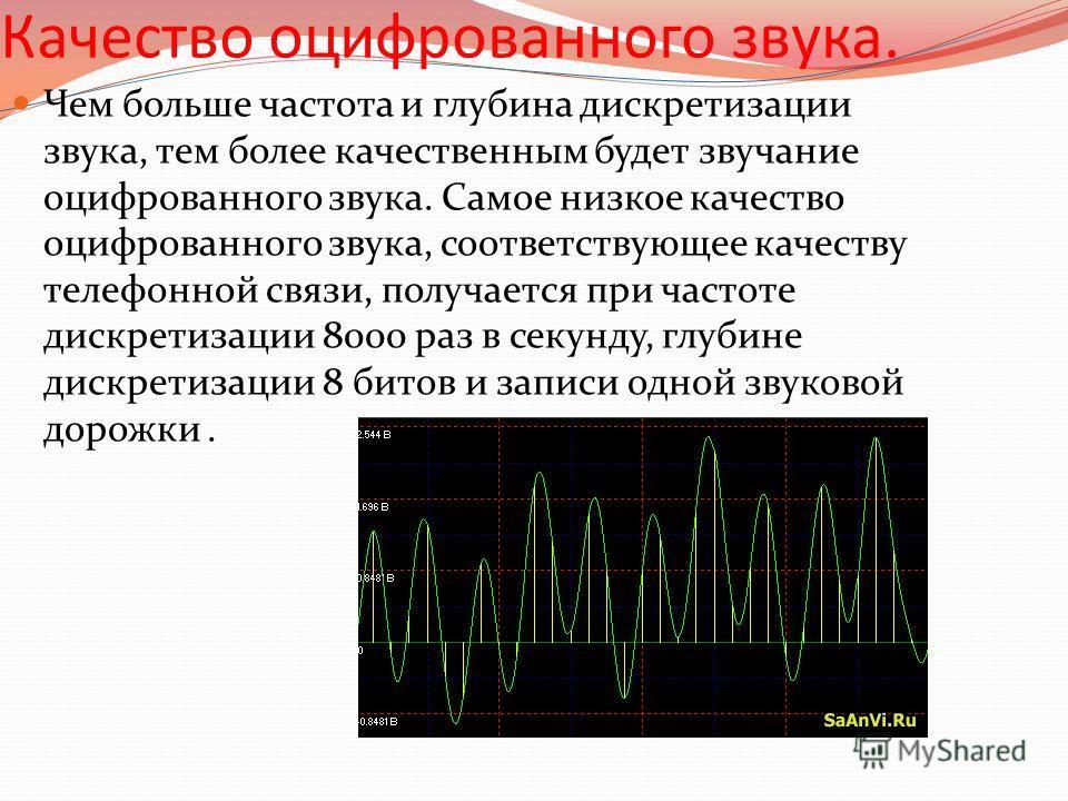Качество оцифрованного звука. Чем больше частота и глубина дискретизации звука, тем более качественным будет звучание оцифрованного звука. Самое низкое качество оцифрованного звука, соответствующее качеству телефонной связи, получается при частоте ди