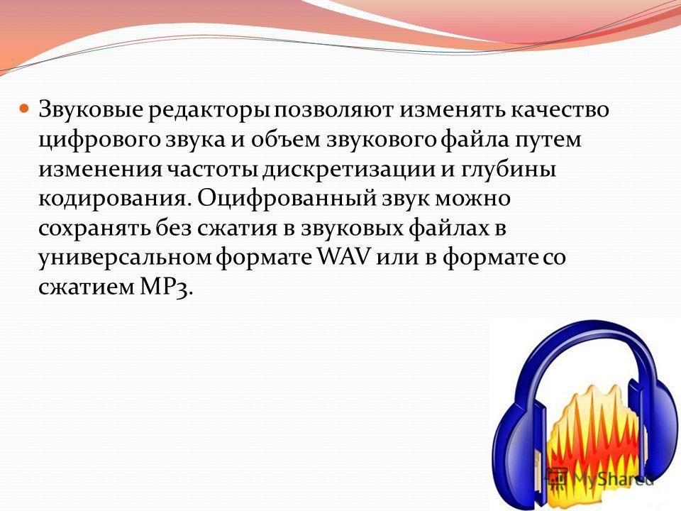 Звуковые редакторы позволяют изменять качество цифрового звука и объем звукового файла путем изменения частоты дискретизации и глубины кодирования. Оцифрованный звук можно сохранять без сжатия в звуковых файлах в универсальном формате WAV или в форма