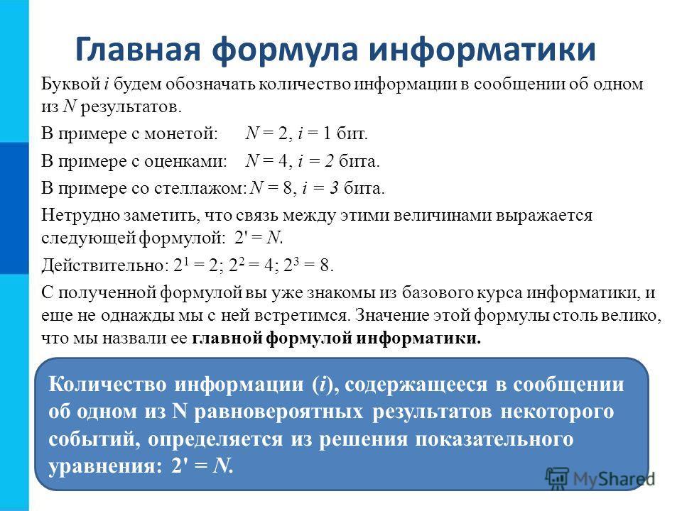 Главная формула информатики Буквой i будем обозначать количество информации в сообщении об одном из N результатов. В примере с монетой:N = 2, i = 1 бит. В примере с оценками:N = 4, i = 2 бита. В примере со стеллажом: N = 8, i = 3 бита. Нетрудно заме