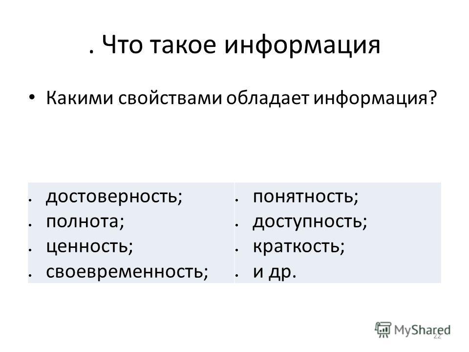 . Что такое информация Какими свойствами обладает информация? 22 достоверность; полнота; ценность; своевременность; понятность; доступность; краткость; и др.