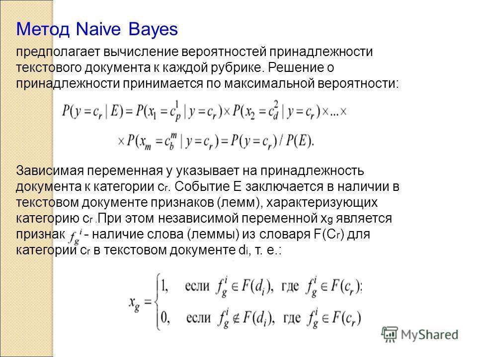 Метод Naive Bayes предполагает вычисление вероятностей принадлежности текстового документа к каждой рубрике. Решение о принадлежности принимается по максимальной вероятности: Зависимая переменная y указывает на принадлежность документа к категории с