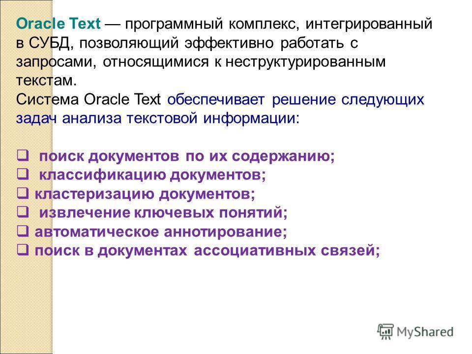 Oracle Text программный комплекс, интегрированный в СУБД, позволяющий эффективно работать с запросами, относящимися к неструктурированным текстам. Система Oracle Text обеспечивает решение следующих задач анализа текстовой информации: поиск документов