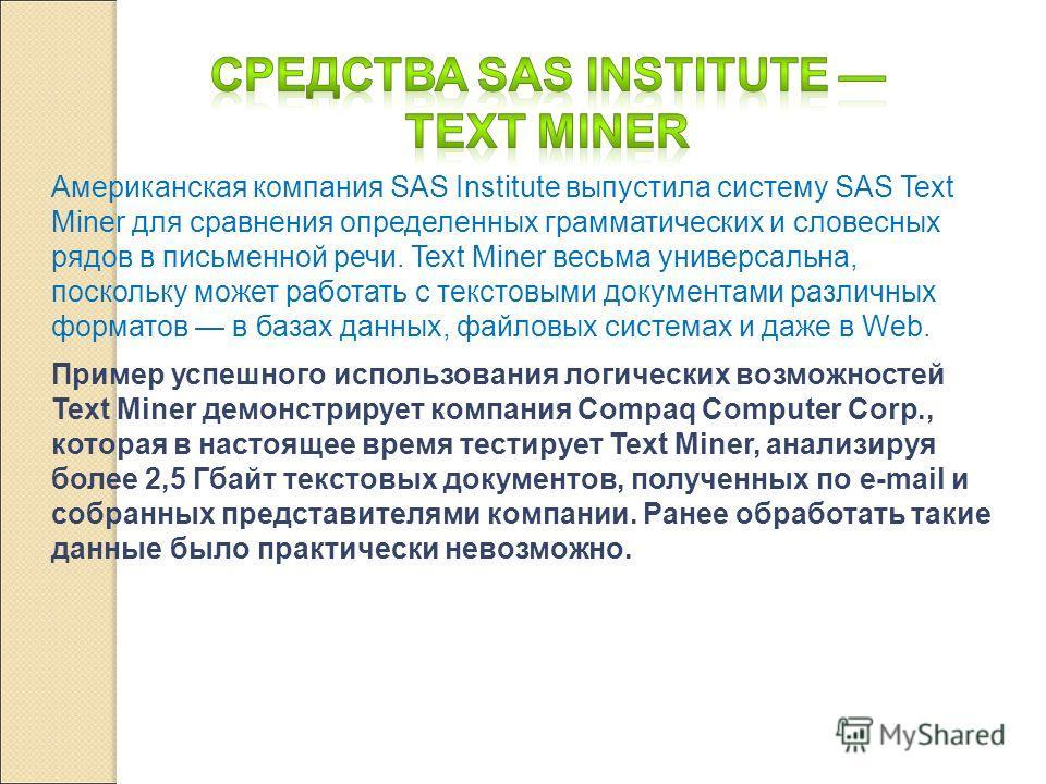 Американская компания SAS Institute выпустила систему SAS Text Miner для сравнения определенных грамматических и словесных рядов в письменной речи. Text Miner весьма универсальна, поскольку может работать с текстовыми документами различных форматов в
