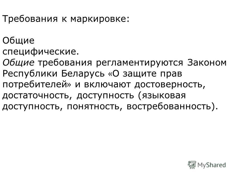 Требования к маркировке: Общие специфические. Общие требования регламентируются Законом Респуб  лики Беларусь « О защите прав потребителей » и включают достоверность, достаточность, доступность (языковая доступность, понятность, востребованность).