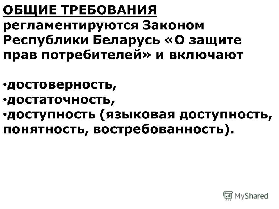 ОБЩИЕ ТРЕБОВАНИЯ регламентируются Законом Республики Беларусь «О защите прав потребителей» и включают достоверность, достаточность, доступность (языковая доступность, понятность, востребованность).
