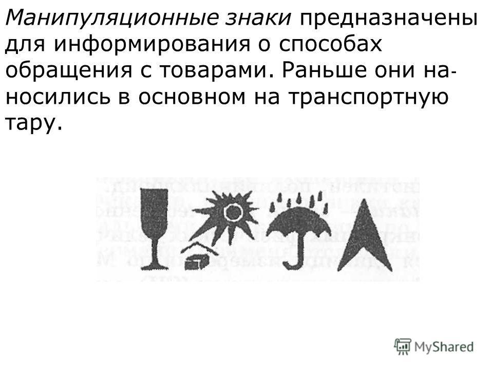 Манипуляционные знаки предназначены для информи  рования о способах обращения с товарами. Раньше они на  носились в основном на транспортную тару.