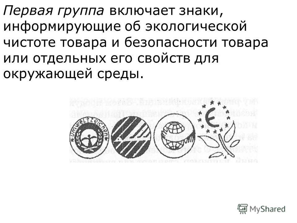 Первая группа включает знаки, информирующие об эко  логической чистоте товара и безопасности товара или отдельных его свойств для окружающей среды.