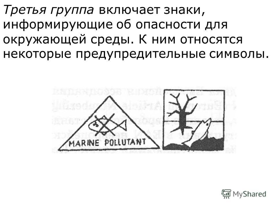 Третья группа включает знаки, информирующие об опас  ности для окружающей среды. К ним относятся некоторые предупредительные символы.
